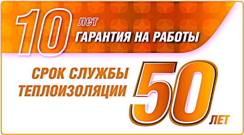 Гарантия на монтажные работы - 10 лет! Срок службы теплоизоляции - 50 лет!